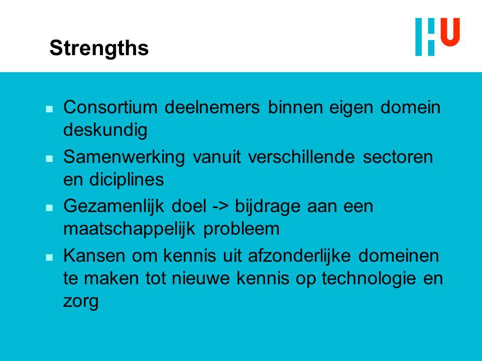 Strengths n Consortium deelnemers binnen eigen domein deskundig n Samenwerking vanuit verschillende sectoren en diciplines n Gezamenlijk doel -> bijdrage aan een maatschappelijk probleem n Kansen om kennis uit afzonderlijke domeinen te maken tot nieuwe kennis op technologie en zorg