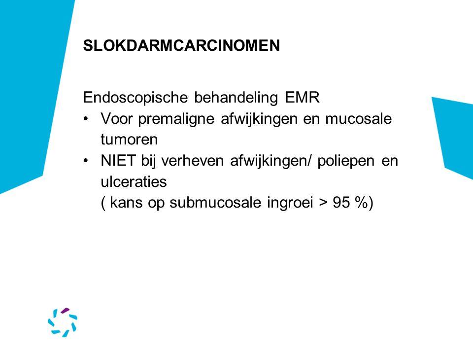 SLOKDARMCARCINOMEN Endoscopische behandeling EMR Voor premaligne afwijkingen en mucosale tumoren NIET bij verheven afwijkingen/ poliepen en ulceraties