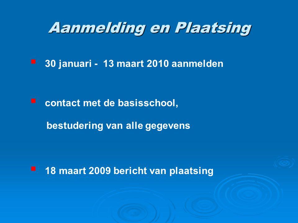 Aanmelding en Plaatsing  30 januari - 13 maart 2010 aanmelden  contact met de basisschool, bestudering van alle gegevens  18 maart 2009 bericht van