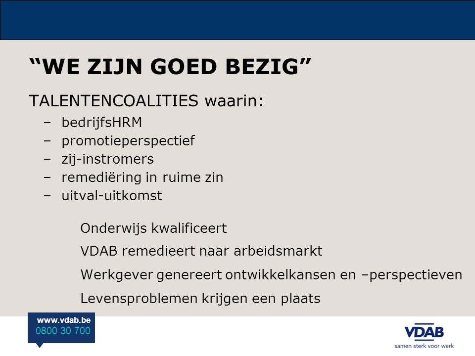 """www.vdab.be 0800 30 700 """"WE ZIJN GOED BEZIG"""" TALENTENCOALITIES waarin: –bedrijfsHRM –promotieperspectief –zij-instromers –remediëring in ruime zin –ui"""