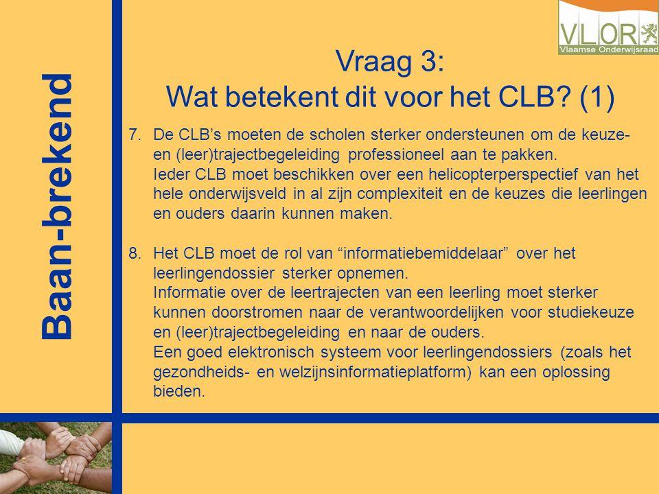 Vraag 3: Wat betekent dit voor het CLB? (1) 7.De CLB's moeten de scholen sterker ondersteunen om de keuze- en (leer)trajectbegeleiding professioneel a