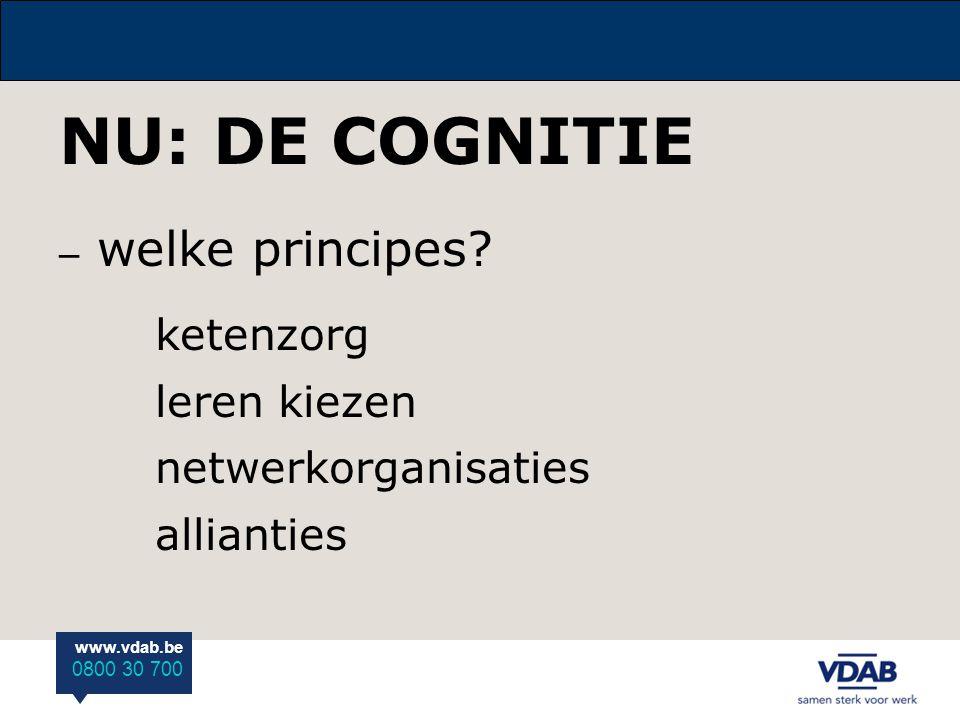 www.vdab.be 0800 30 700 NU: DE COGNITIE – welke principes? ketenzorg leren kiezen netwerkorganisaties allianties