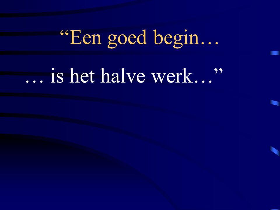 Een goed begin… … is het halve werk…
