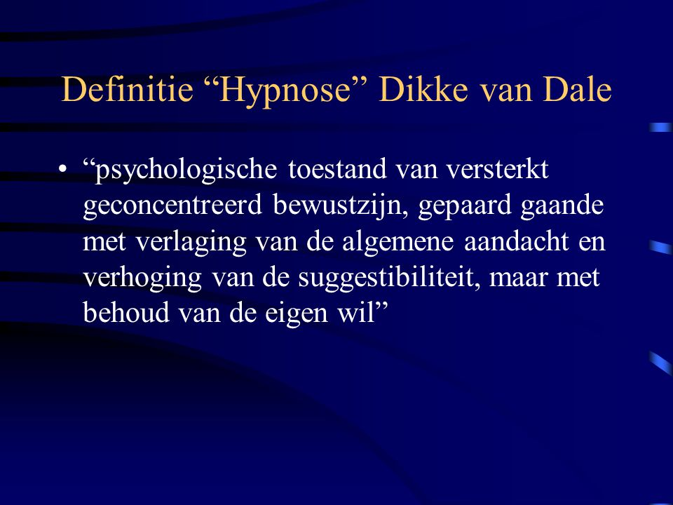 Definitie Hypnose Dikke van Dale psychologische toestand van versterkt geconcentreerd bewustzijn, gepaard gaande met verlaging van de algemene aandacht en verhoging van de suggestibiliteit, maar met behoud van de eigen wil