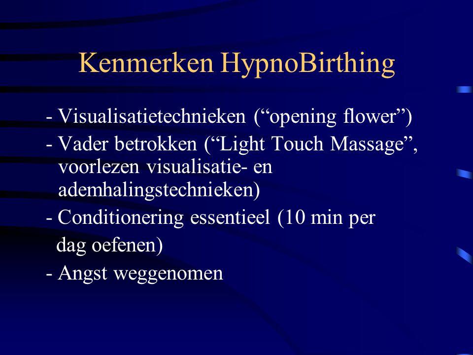 Kenmerken HypnoBirthing - Visualisatietechnieken ( opening flower ) - Vader betrokken ( Light Touch Massage , voorlezen visualisatie- en ademhalingstechnieken) - Conditionering essentieel (10 min per dag oefenen) - Angst weggenomen