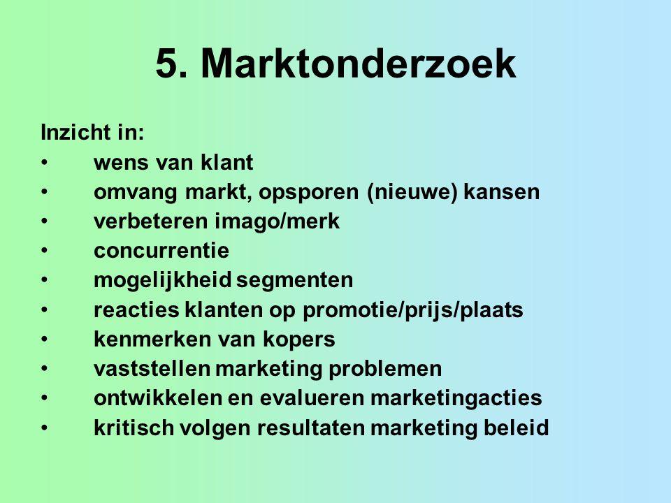 5. Marktonderzoek Inzicht in: wens van klant omvang markt, opsporen (nieuwe) kansen verbeteren imago/merk concurrentie mogelijkheid segmenten reacties