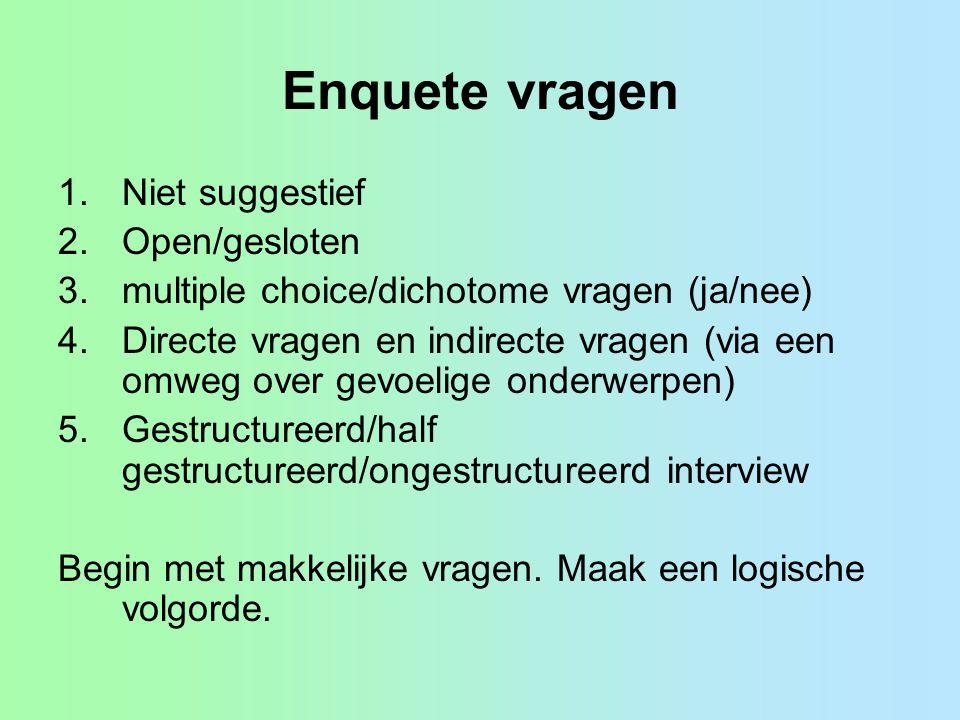 Enquete vragen 1.Niet suggestief 2.Open/gesloten 3.multiple choice/dichotome vragen (ja/nee) 4.Directe vragen en indirecte vragen (via een omweg over