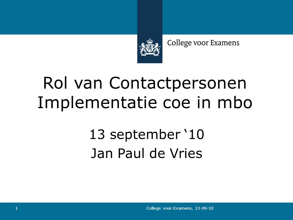 College voor Examens, 13-09-10 1 Rol van Contactpersonen Implementatie coe in mbo 13 september '10 Jan Paul de Vries
