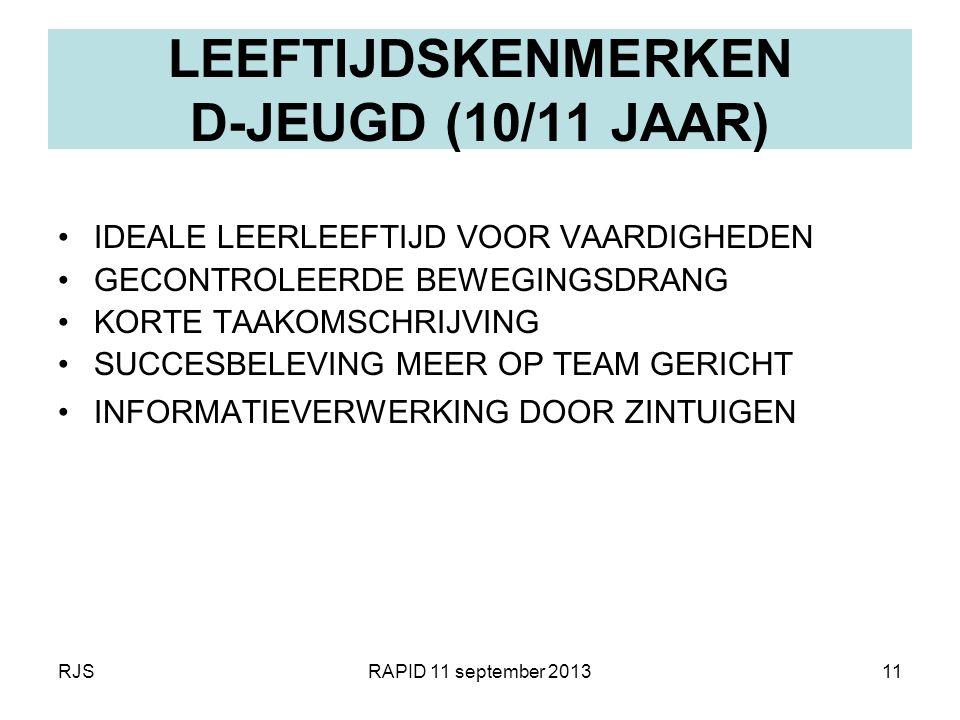 RJSRAPID 11 september 201311 LEEFTIJDSKENMERKEN D-JEUGD (10/11 JAAR) IDEALE LEERLEEFTIJD VOOR VAARDIGHEDEN GECONTROLEERDE BEWEGINGSDRANG KORTE TAAKOMS