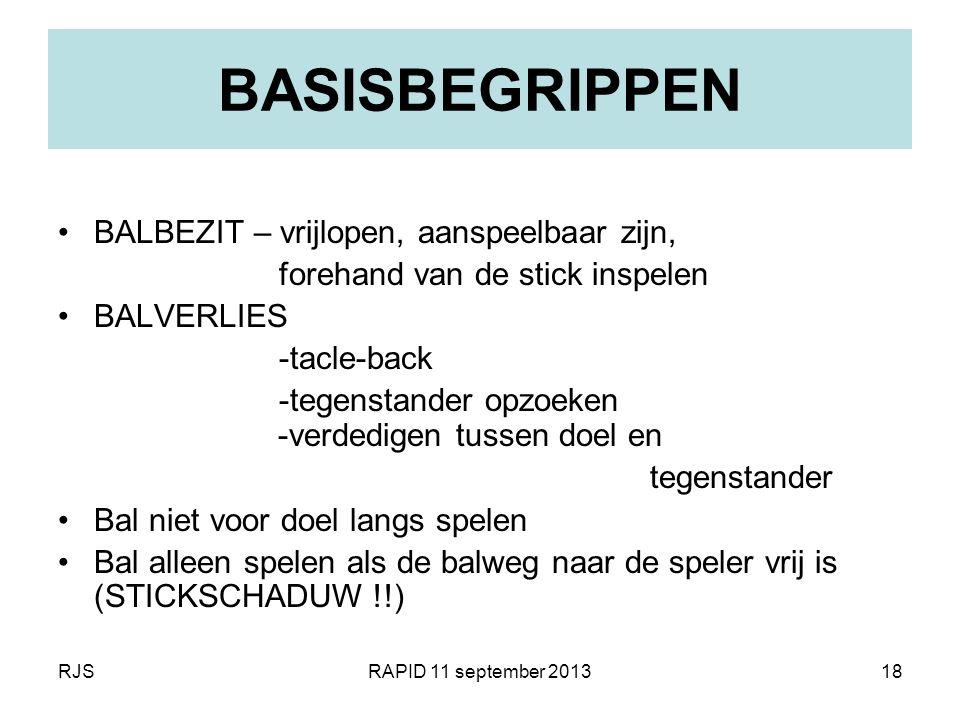RJSRAPID 11 september 201318 BASISBEGRIPPEN BALBEZIT – vrijlopen, aanspeelbaar zijn, forehand van de stick inspelen BALVERLIES -tacle-back -tegenstand