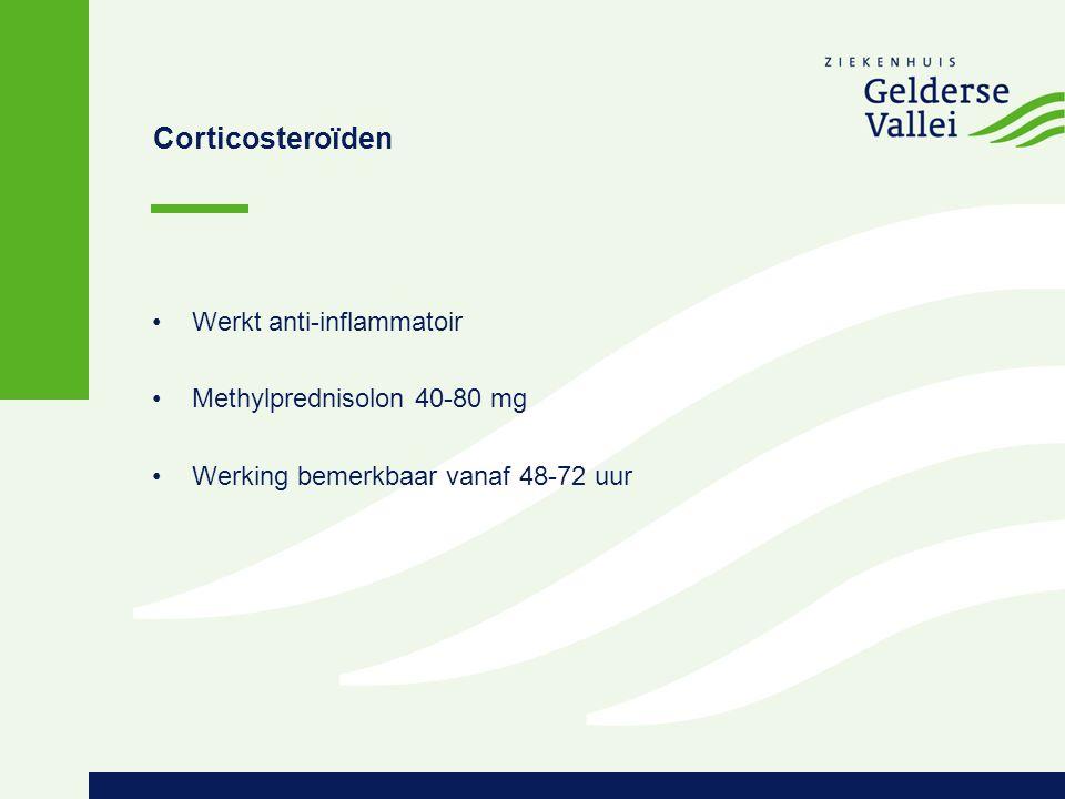 Corticosteroïden Werkt anti-inflammatoir Methylprednisolon 40-80 mg Werking bemerkbaar vanaf 48-72 uur