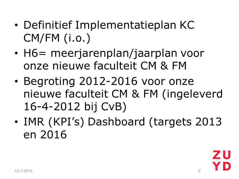 Definitief Implementatieplan KC CM/FM (i.o.) H6= meerjarenplan/jaarplan voor onze nieuwe faculteit CM & FM Begroting 2012-2016 voor onze nieuwe faculteit CM & FM (ingeleverd 16-4-2012 bij CvB) IMR (KPI's) Dashboard (targets 2013 en 2016 10-7-20142
