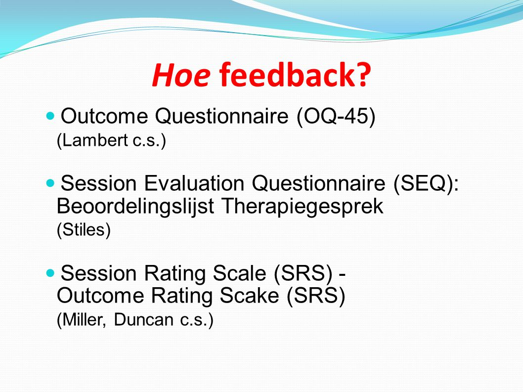 Hoe feedback? Outcome Questionnaire (OQ-45) (Lambert c.s.) Session Evaluation Questionnaire (SEQ): Beoordelingslijst Therapiegesprek (Stiles) Session