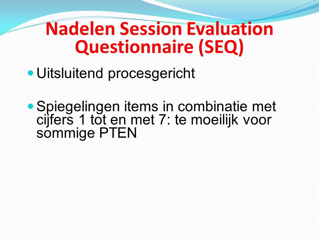 Nadelen Session Evaluation Questionnaire (SEQ) Uitsluitend procesgericht Spiegelingen items in combinatie met cijfers 1 tot en met 7: te moeilijk voor sommige PTEN