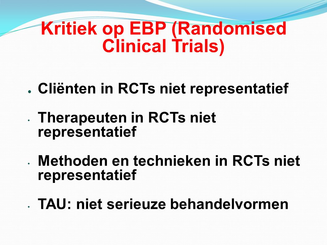Kritiek op EBP (Randomised Clinical Trials) ● Cliënten in RCTs niet representatief Therapeuten in RCTs niet representatief Methoden en technieken in R