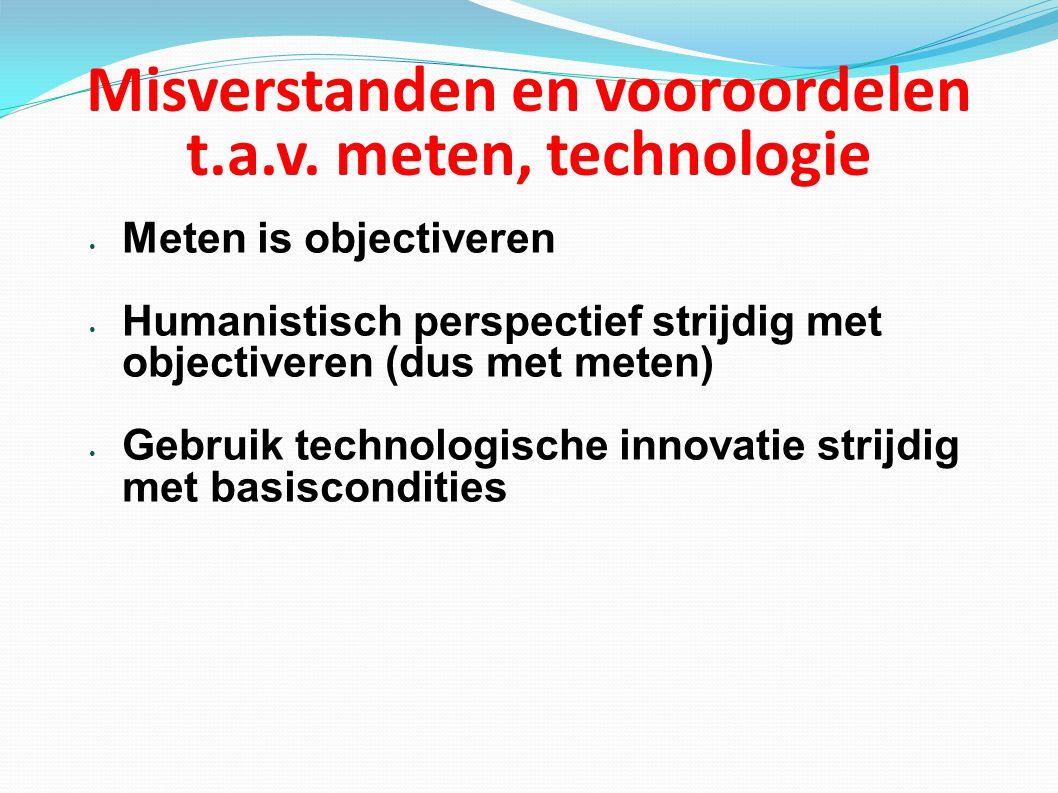 Misverstanden en vooroordelen t.a.v. meten, technologie Meten is objectiveren Humanistisch perspectief strijdig met objectiveren (dus met meten) Gebru