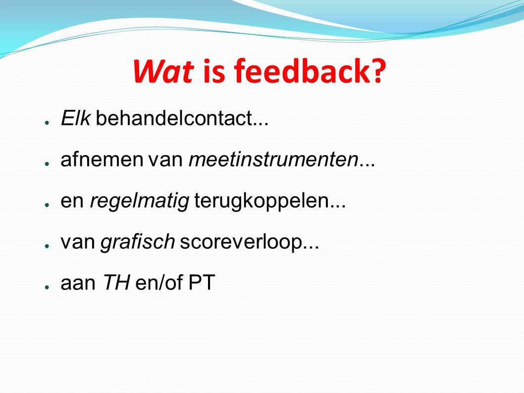 Wat is feedback? ● Elk behandelcontact... ● afnemen van meetinstrumenten... ● en regelmatig terugkoppelen... ● van grafisch scoreverloop... ● aan TH e