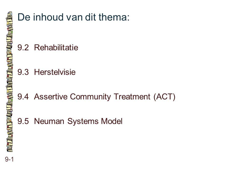 De inhoud van dit thema: 9-1 9.2 Rehabilitatie 9.3 Herstelvisie 9.4 Assertive Community Treatment (ACT) 9.5 Neuman Systems Model