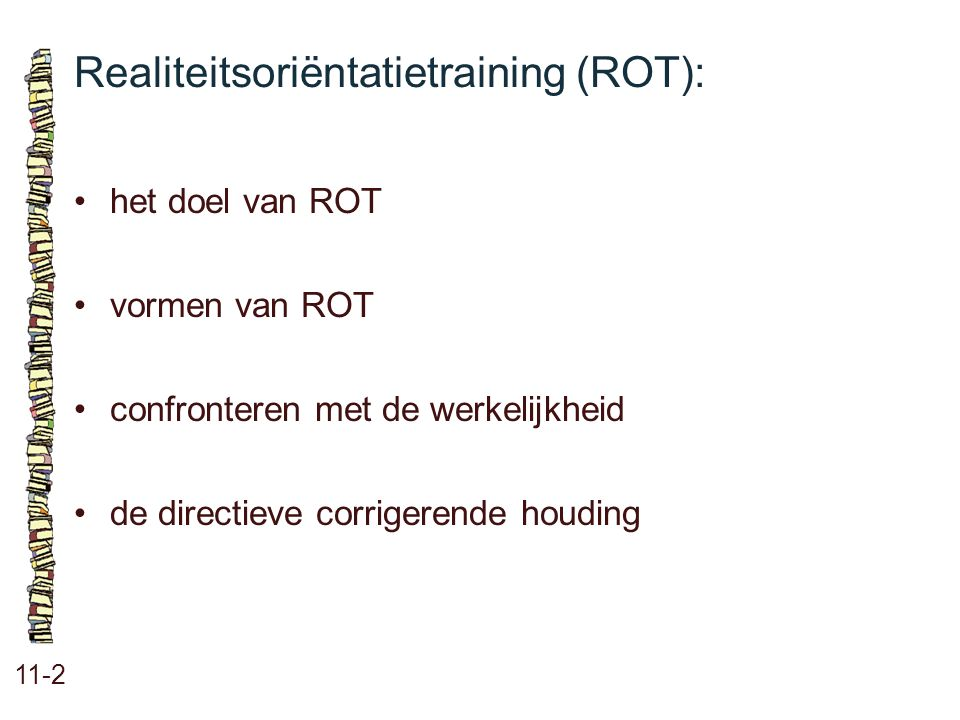 Realiteitsoriëntatietraining (ROT): 11-2 het doel van ROT vormen van ROT confronteren met de werkelijkheid de directieve corrigerende houding