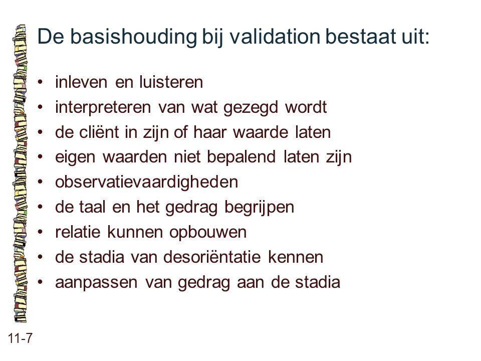 De basishouding bij validation bestaat uit: 11-7 inleven en luisteren interpreteren van wat gezegd wordt de cliënt in zijn of haar waarde laten eigen