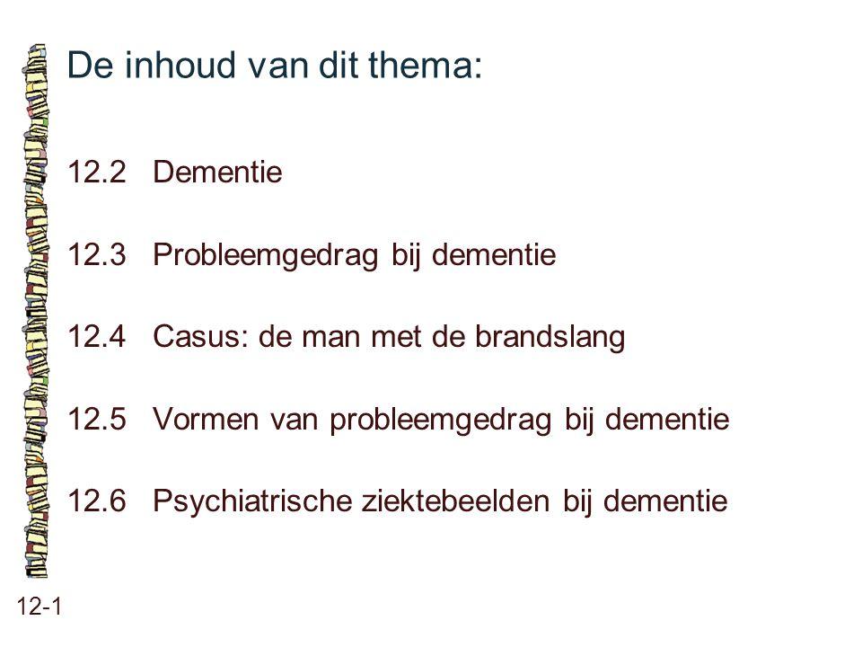 De inhoud van dit thema: 12-1 12.2Dementie 12.3 Probleemgedrag bij dementie 12.4 Casus: de man met de brandslang 12.5 Vormen van probleemgedrag bij de