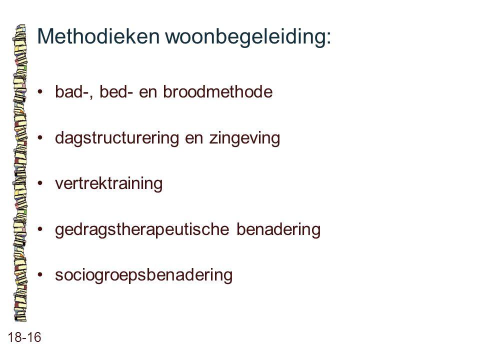 Methodieken woonbegeleiding: 18-16 bad-, bed- en broodmethode dagstructurering en zingeving vertrektraining gedragstherapeutische benadering sociogroe