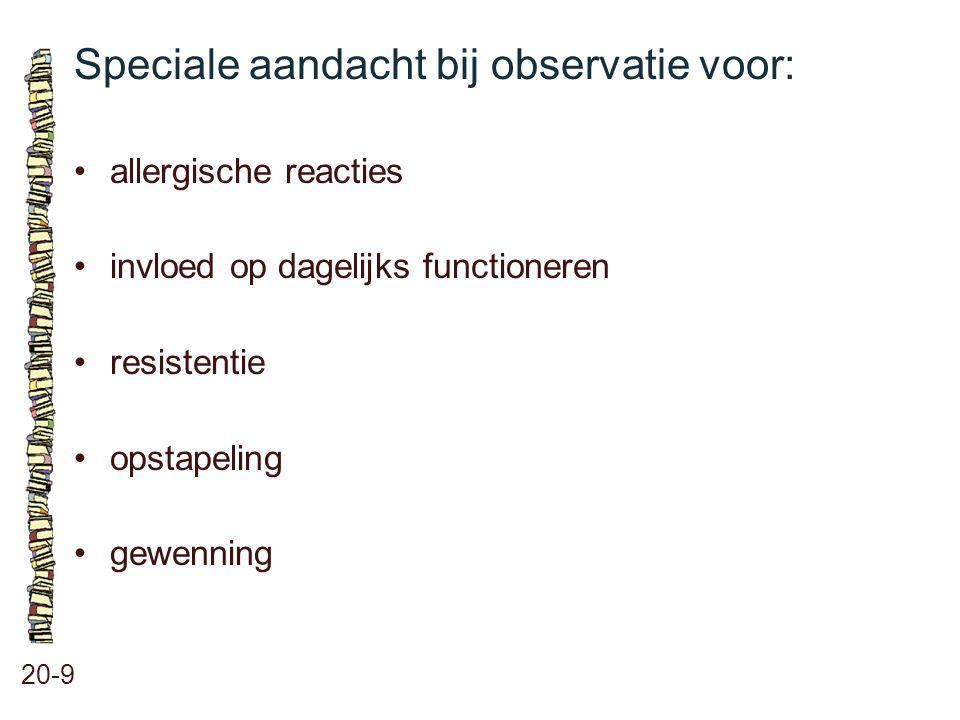 Speciale aandacht bij observatie voor: 20-9 allergische reacties invloed op dagelijks functioneren resistentie opstapeling gewenning