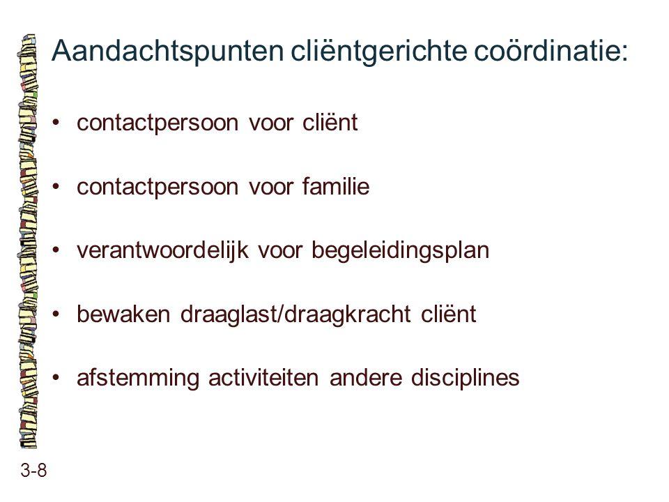 Aandachtspunten cliëntgerichte coördinatie: 3-8 contactpersoon voor cliënt contactpersoon voor familie verantwoordelijk voor begeleidingsplan bewaken