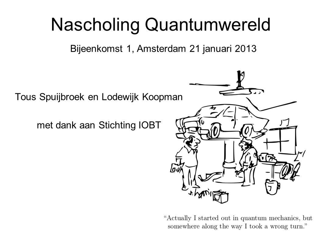 Nascholing Quantumwereld Bijeenkomst 1, Amsterdam 21 januari 2013 Tous Spuijbroek en Lodewijk Koopman met dank aan Stichting IOBT