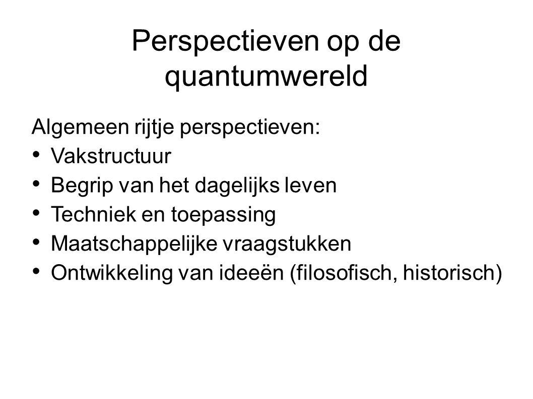 Perspectieven op de quantumwereld Algemeen rijtje perspectieven: Vakstructuur Begrip van het dagelijks leven Techniek en toepassing Maatschappelijke v