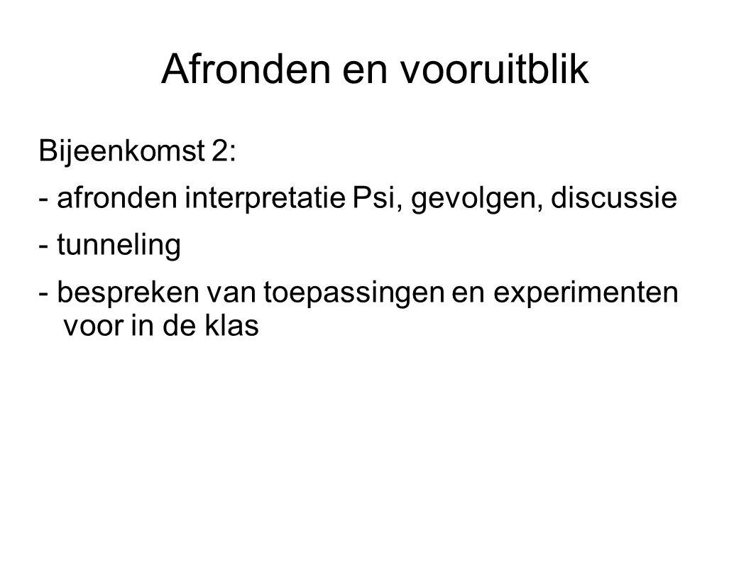 Afronden en vooruitblik Bijeenkomst 2: - afronden interpretatie Psi, gevolgen, discussie - tunneling - bespreken van toepassingen en experimenten voor