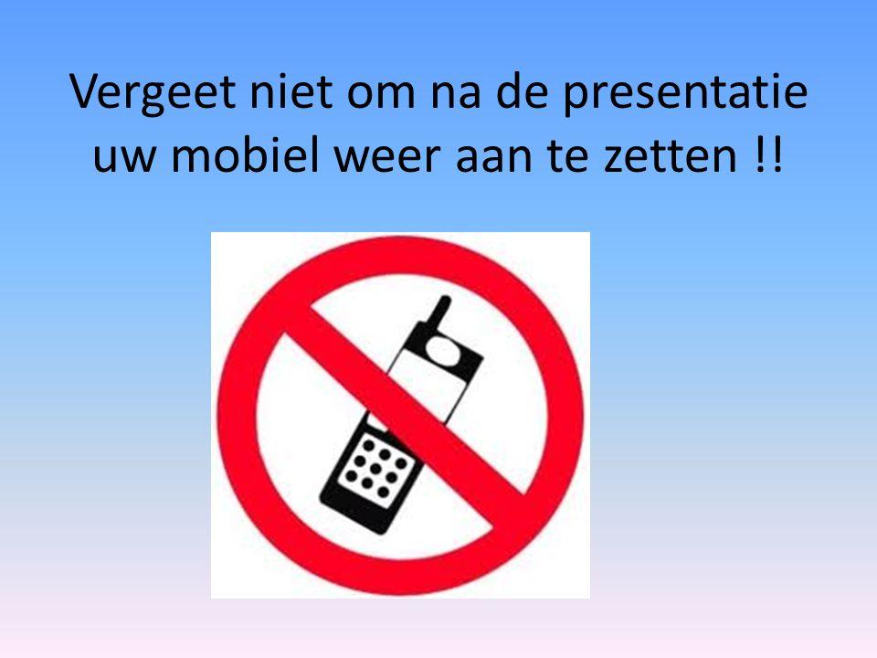 Vergeet niet om na de presentatie uw mobiel weer aan te zetten !!