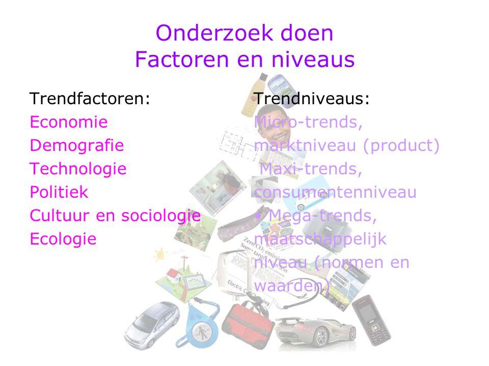 Onderzoek doen Factoren en niveaus Trendfactoren: Economie Demografie Technologie Politiek Cultuur en sociologie Ecologie Trendniveaus: Micro-trends, marktniveau (product) Maxi-trends, consumentenniveau Mega-trends, maatschappelijk niveau (normen en waarden)