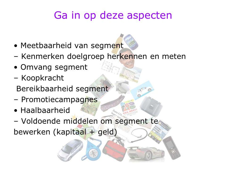 Ga in op deze aspecten Meetbaarheid van segment – Kenmerken doelgroep herkennen en meten Omvang segment – Koopkracht Bereikbaarheid segment – Promotiecampagnes Haalbaarheid – Voldoende middelen om segment te bewerken (kapitaal + geld)