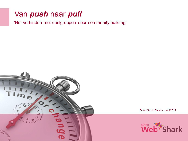 Van push naar pull Door: Guido Derkx - Juni 2012 'Het verbinden met doelgroepen door community building'