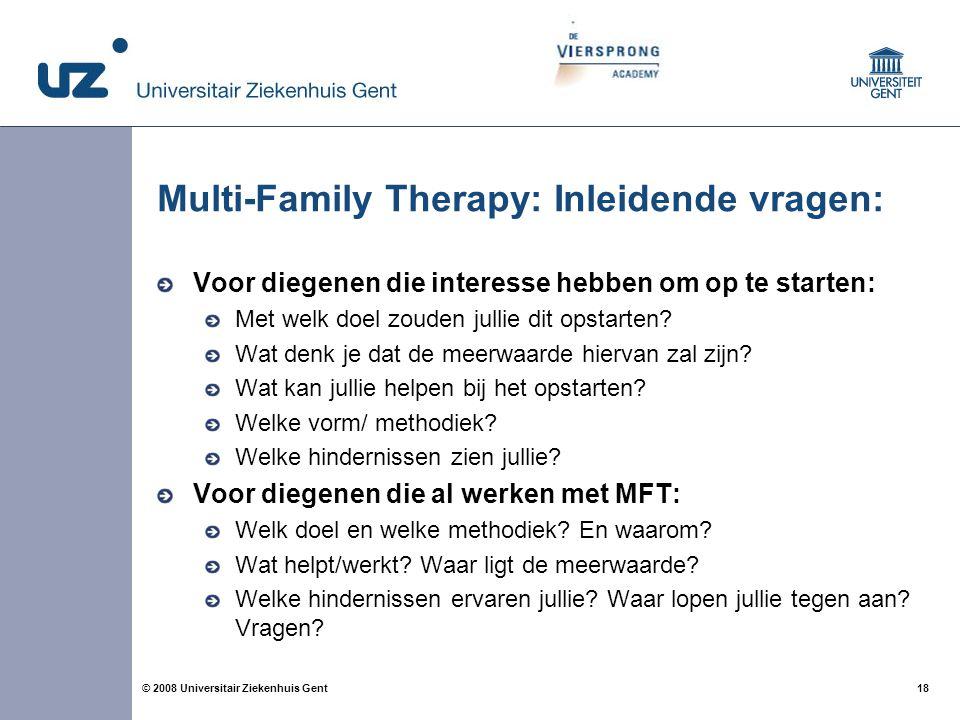 18 © 2008 Universitair Ziekenhuis Gent Multi-Family Therapy: Inleidende vragen: Voor diegenen die interesse hebben om op te starten: Met welk doel zou