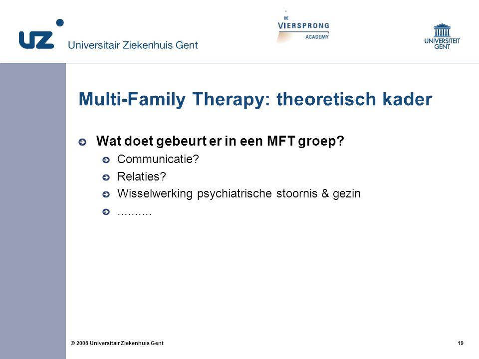 19 © 2008 Universitair Ziekenhuis Gent Multi-Family Therapy: theoretisch kader Wat doet gebeurt er in een MFT groep? Communicatie? Relaties? Wisselwer