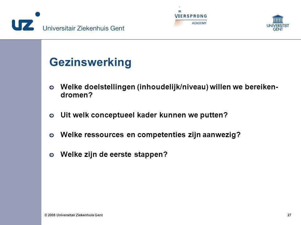 27 © 2008 Universitair Ziekenhuis Gent Gezinswerking Welke doelstellingen (inhoudelijk/niveau) willen we bereiken- dromen? Uit welk conceptueel kader