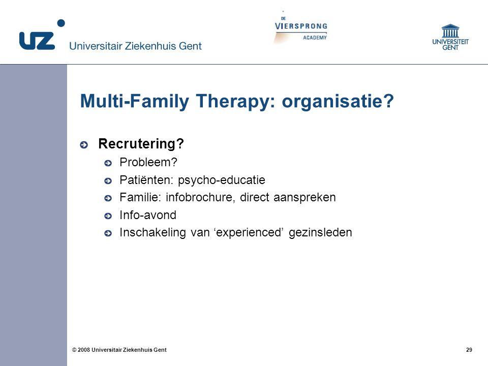 29 © 2008 Universitair Ziekenhuis Gent Multi-Family Therapy: organisatie? Recrutering? Probleem? Patiënten: psycho-educatie Familie: infobrochure, dir