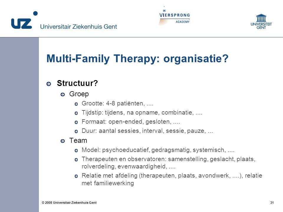 31 © 2008 Universitair Ziekenhuis Gent Multi-Family Therapy: organisatie? Structuur? Groep Grootte: 4-8 patiënten,.... Tijdstip: tijdens, na opname, c