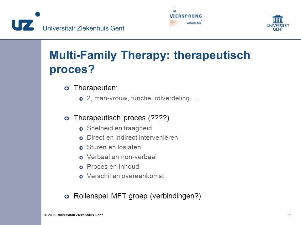 33 © 2008 Universitair Ziekenhuis Gent Multi-Family Therapy: therapeutisch proces? Therapeuten: 2, man-vrouw, functie, rolverdeling,.... Therapeutisch