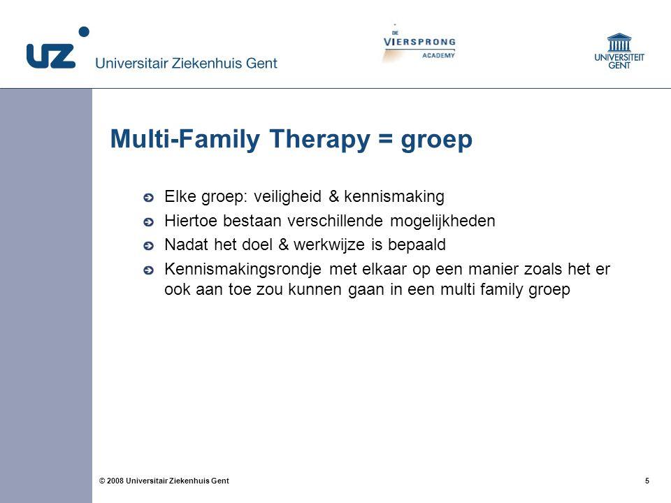 5 5© 2008 Universitair Ziekenhuis Gent Multi-Family Therapy = groep Elke groep: veiligheid & kennismaking Hiertoe bestaan verschillende mogelijkheden