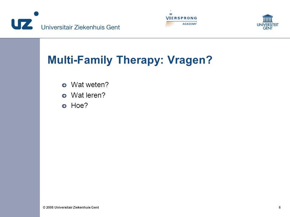 6 6© 2008 Universitair Ziekenhuis Gent Multi-Family Therapy: Vragen? Wat weten? Wat leren? Hoe?