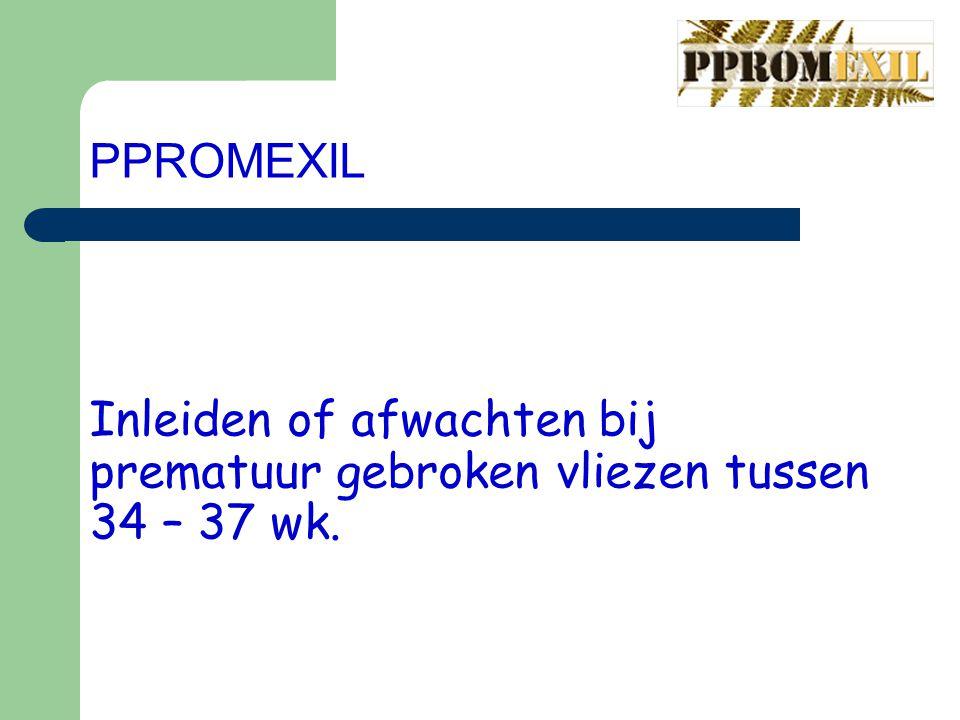 PPROMEXIL Inleiden of afwachten bij prematuur gebroken vliezen tussen 34 – 37 wk.