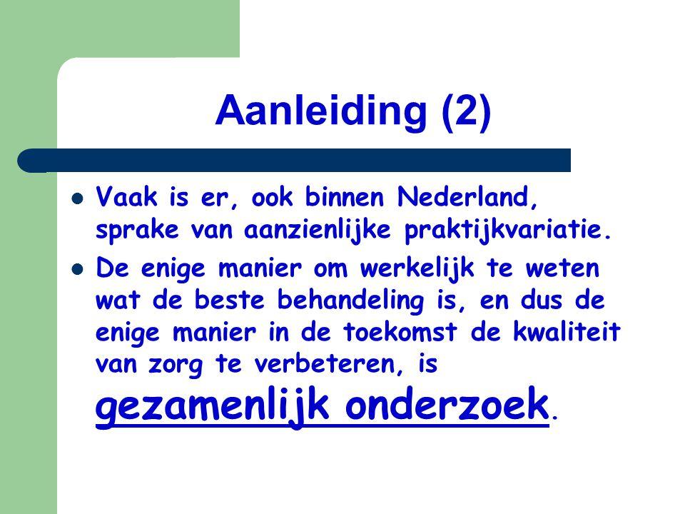 Aanleiding (2) Vaak is er, ook binnen Nederland, sprake van aanzienlijke praktijkvariatie. De enige manier om werkelijk te weten wat de beste behandel