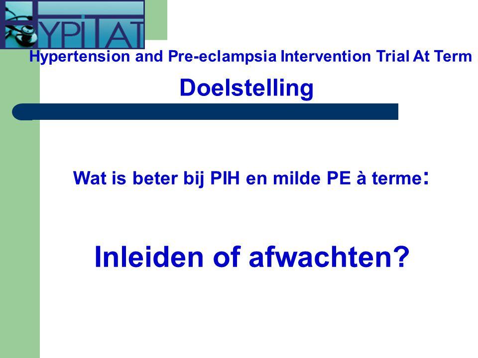 Doelstelling Wat is beter bij PIH en milde PE à terme : Inleiden of afwachten? Hypertension and Pre-eclampsia Intervention Trial At Term