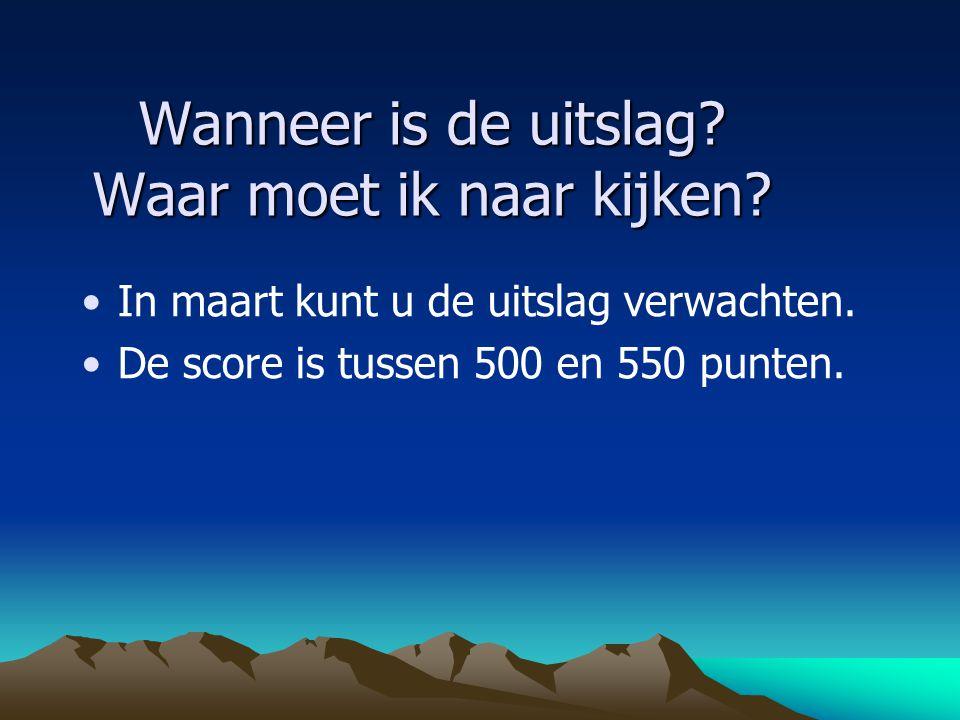 Wanneer is de uitslag? Waar moet ik naar kijken? In maart kunt u de uitslag verwachten. De score is tussen 500 en 550 punten.