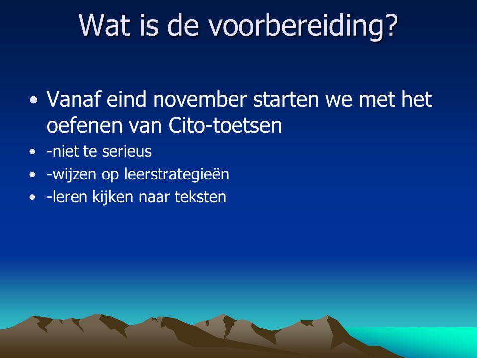 Wat is de voorbereiding? Vanaf eind november starten we met het oefenen van Cito-toetsen -niet te serieus -wijzen op leerstrategieën -leren kijken naa