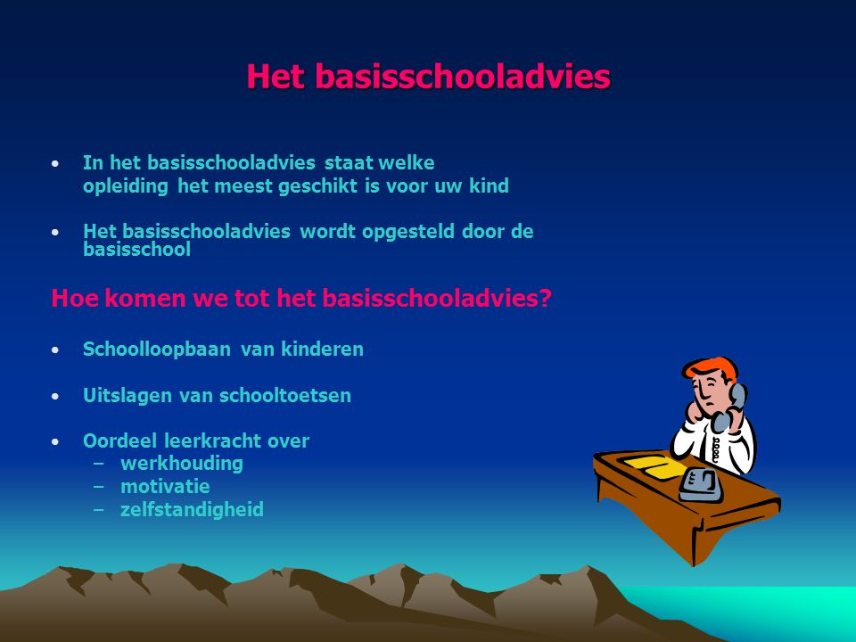 Het basisschooladvies In het basisschooladvies staat welke opleiding het meest geschikt is voor uw kind Het basisschooladvies wordt opgesteld door de