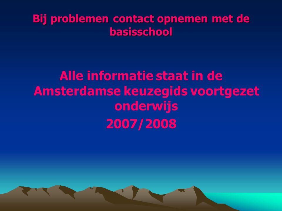 Bij problemen contact opnemen met de basisschool Alle informatie staat in de Amsterdamse keuzegids voortgezet onderwijs 2007/2008